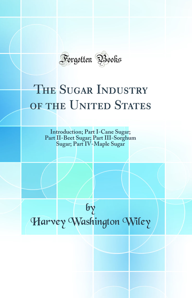 The Sugar Industry of the United States: Introduction; Part I-Cane Sugar; Part II-Beet Sugar; Part III-Sorghum Sugar; Part IV-Maple Sugar (Classic Reprint)