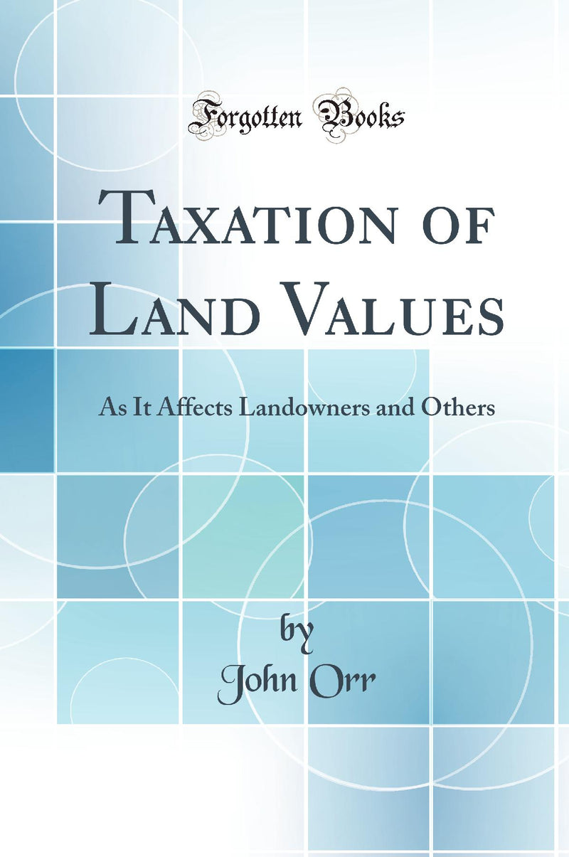 Taxation of Land Values: As It Affects Landowners and Others (Classic Reprint)