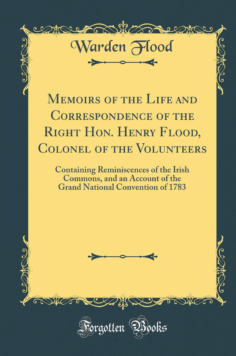 Memoirs of the Life and Correspondence of the Right Hon. Henry Flood, Colonel of the Volunteers: Containing Reminiscences of the Irish Commons, and an Account of the Grand National Convention of 1783 (Classic Reprint)