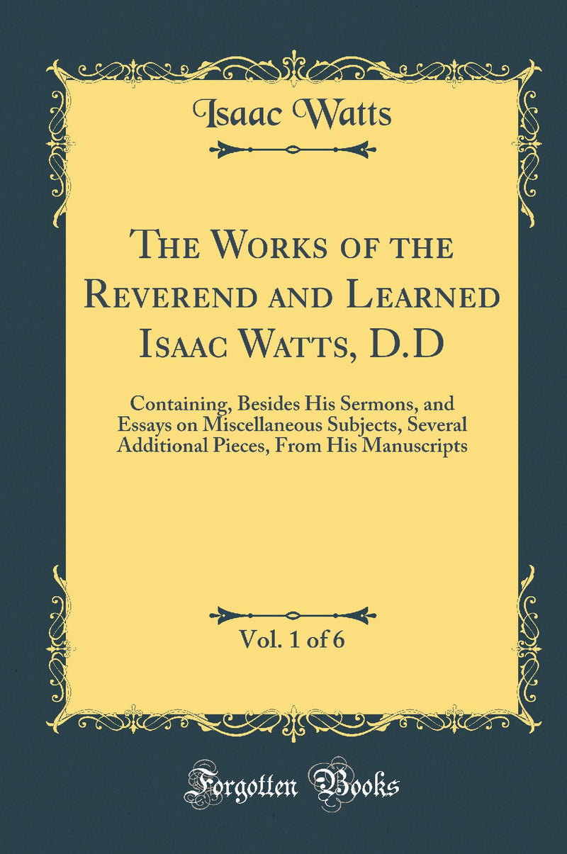 The Works of the Reverend and Learned Isaac Watts, D.D, Vol. 1 of 6: Containing, Besides His Sermons, and Essays on Miscellaneous Subjects, Several Additional Pieces, From His Manuscripts (Classic Reprint)