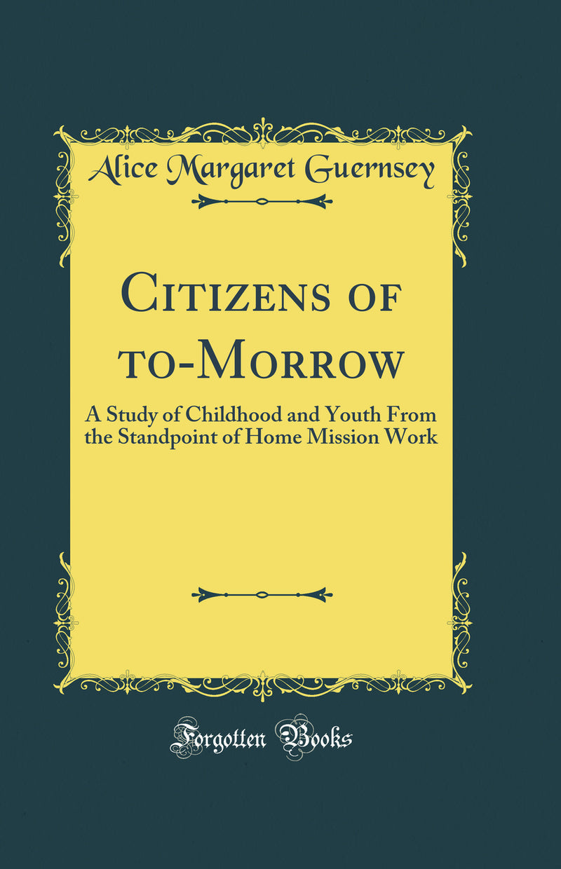 Citizens of to-Morrow: A Study of Childhood and Youth From the Standpoint of Home Mission Work (Classic Reprint)