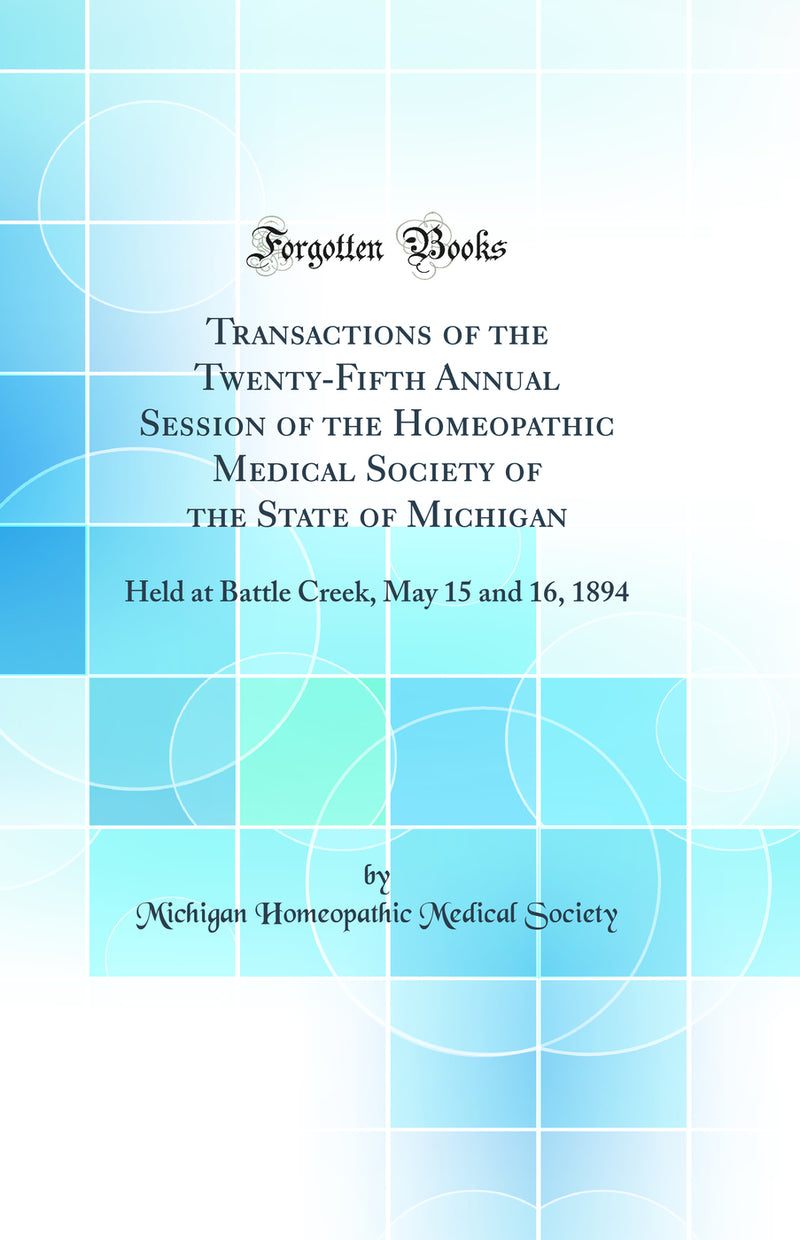 Transactions of the Twenty-Fifth Annual Session of the Homeopathic Medical Society of the State of Michigan: Held at Battle Creek, May 15 and 16, 1894 (Classic Reprint)