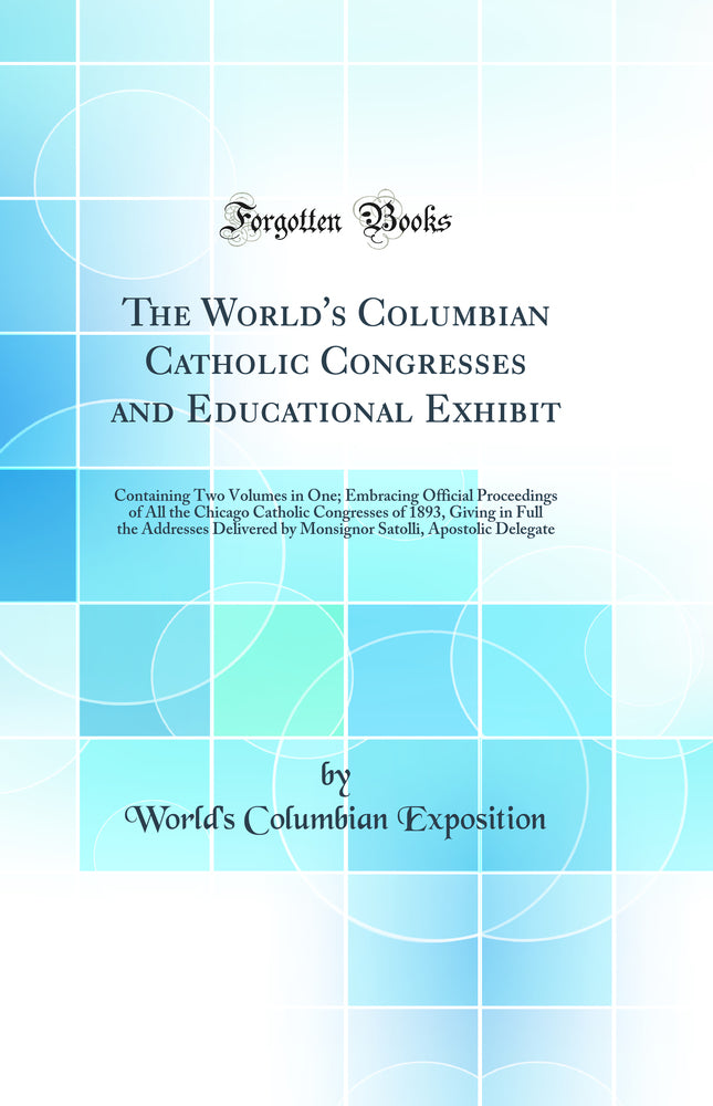 The World's Columbian Catholic Congresses and Educational Exhibit: Containing Two Volumes in One; Embracing Official Proceedings of All the Chicago Catholic Congresses of 1893, Giving in Full the Addresses Delivered by Monsignor Satolli, Apostolic De