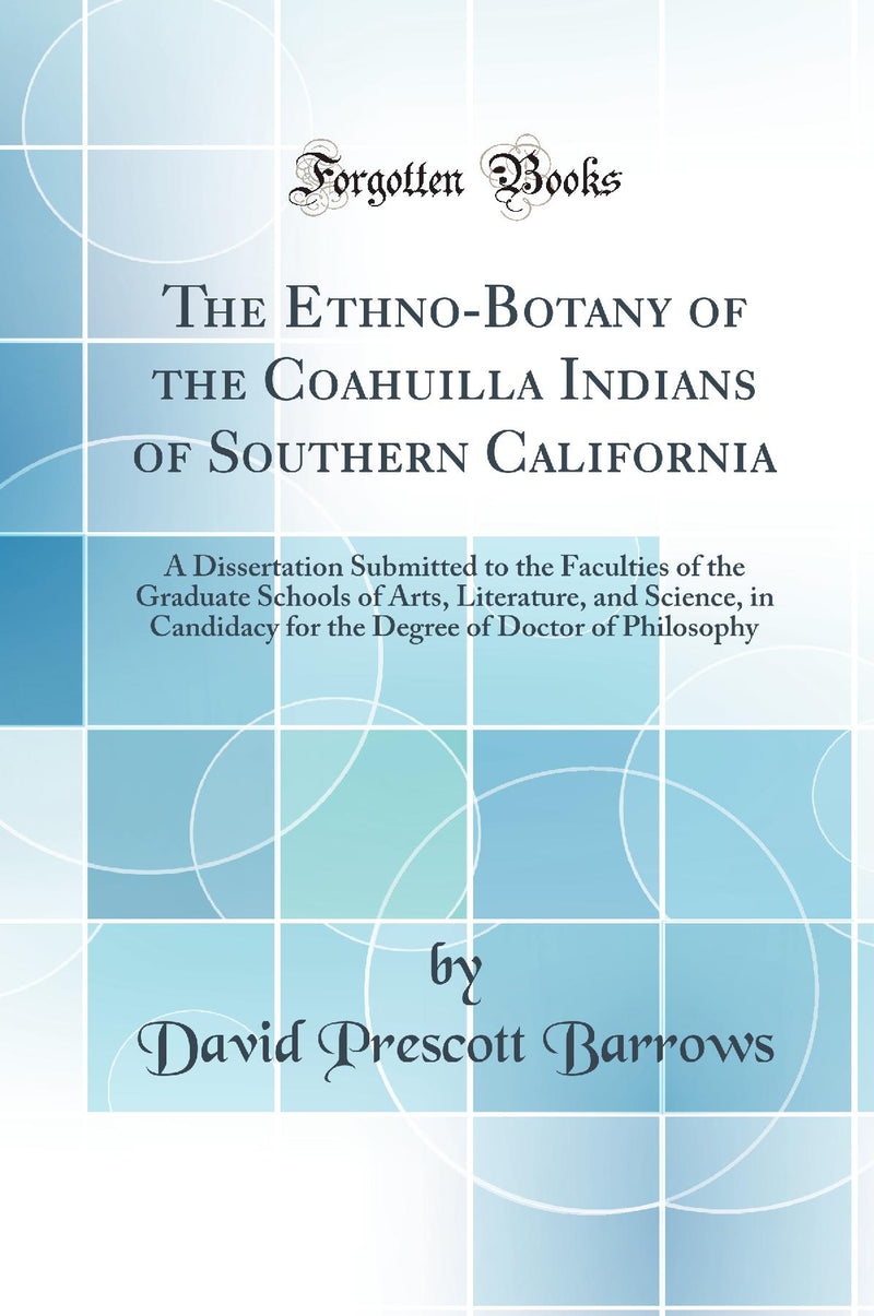 The Ethno-Botany of the Coahuilla Indians of Southern California: A Dissertation Submitted to the Faculties of the Graduate Schools of Arts, Literature, and Science, in Candidacy for the Degree of Doctor of Philosophy (Classic Reprint)