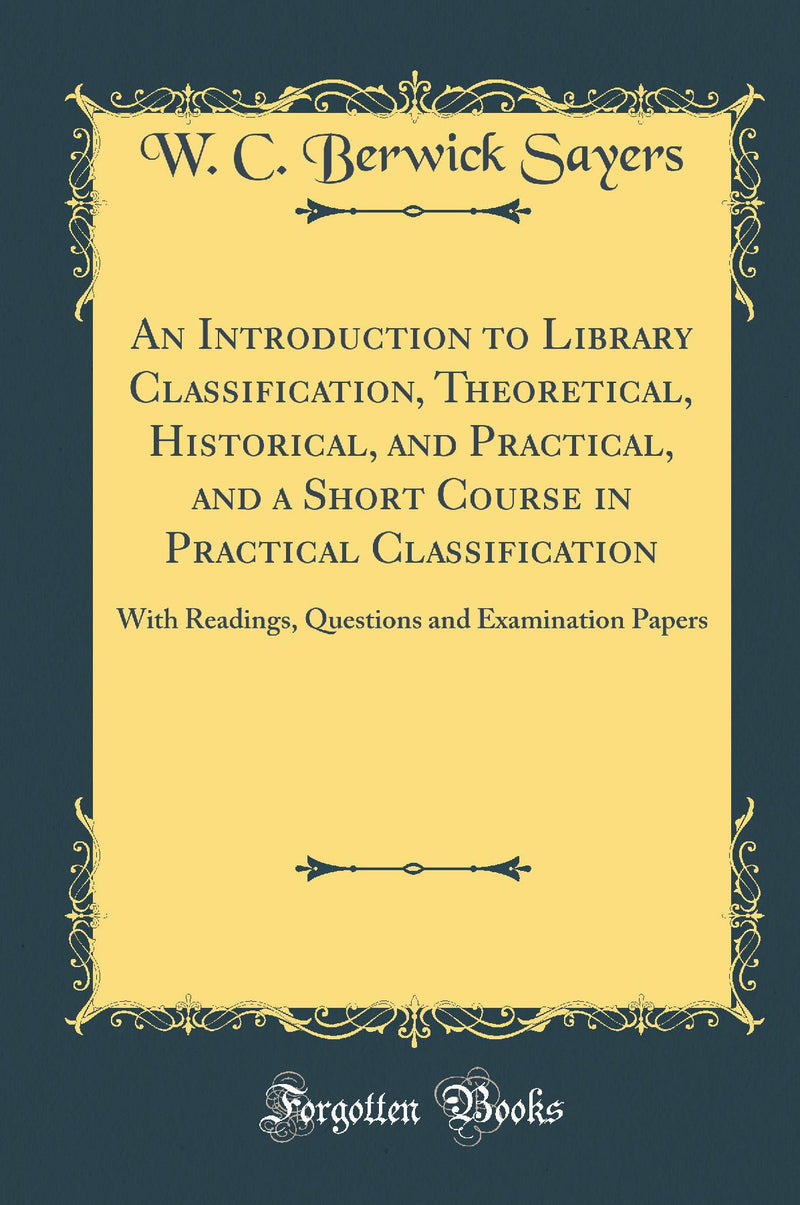 An Introduction to Library Classification, Theoretical, Historical, and Practical, and a Short Course in Practical Classification: With Readings, Questions and Examination Papers (Classic Reprint)
