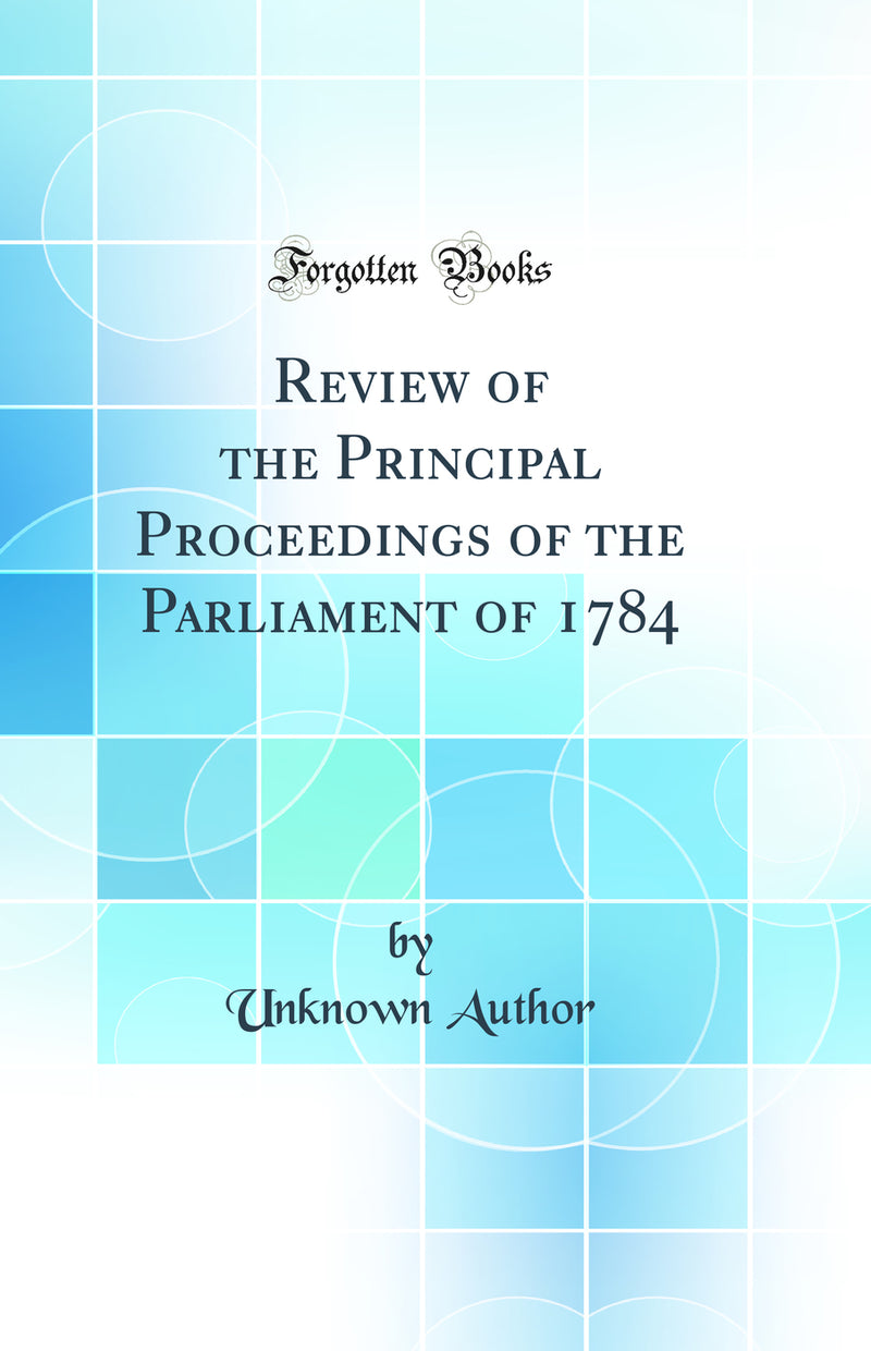 Review of the Principal Proceedings of the Parliament of 1784 (Classic Reprint)