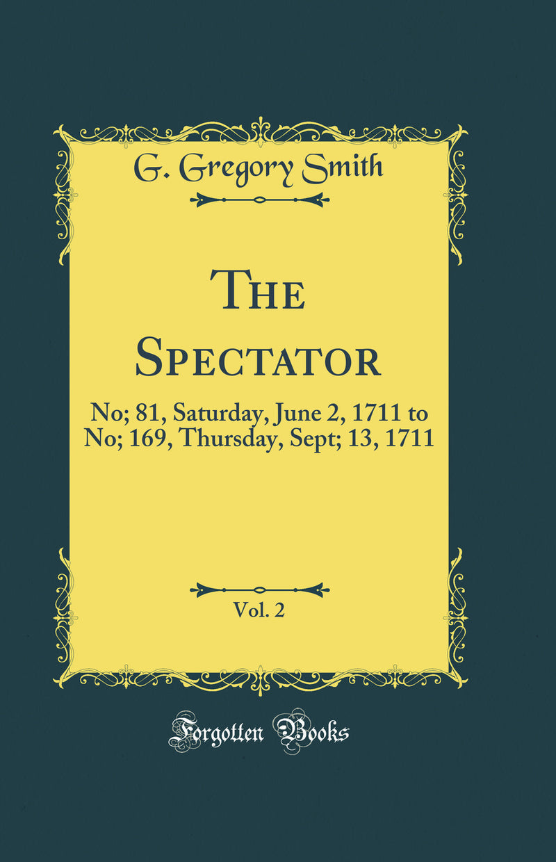 The Spectator, Vol. 2: No; 81, Saturday, June 2, 1711 to No; 169, Thursday, Sept; 13, 1711 (Classic Reprint)
