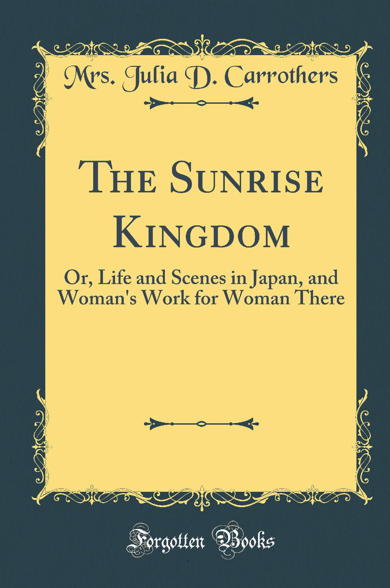 The Sunrise Kingdom: Or, Life and Scenes in Japan, and Woman's Work for Woman There (Classic Reprint)