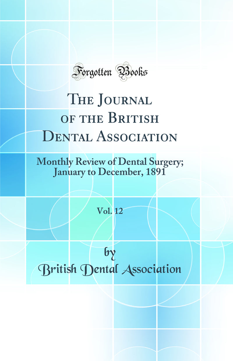 The Journal of the British Dental Association, Vol. 12: Monthly Review of Dental Surgery; January to December, 1891 (Classic Reprint)