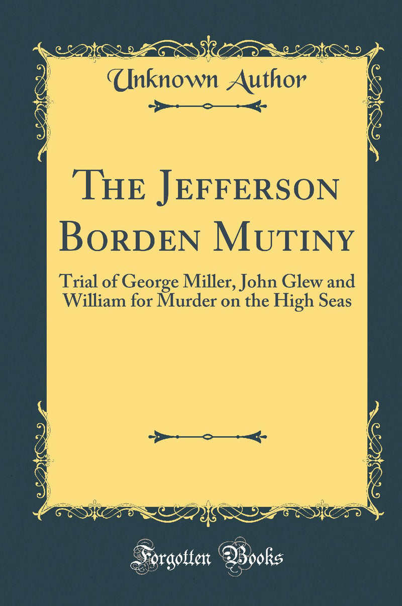 The Jefferson Borden Mutiny: Trial of George Miller, John Glew and William for Murder on the High Seas (Classic Reprint)