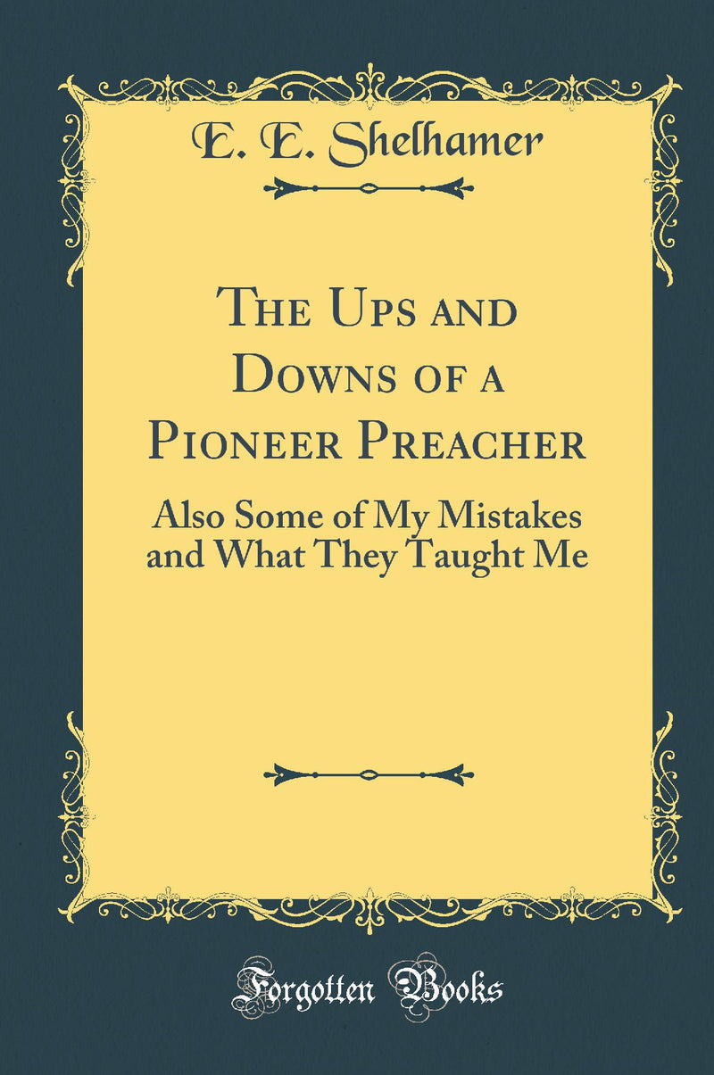 The Ups and Downs of a Pioneer Preacher: Also Some of My Mistakes and What They Taught Me (Classic Reprint)