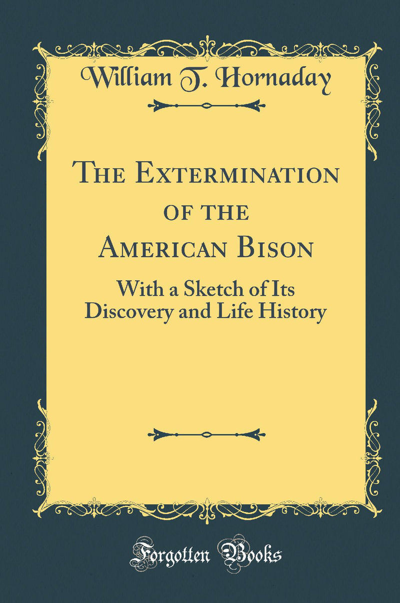 The Extermination of the American Bison: With a Sketch of Its Discovery and Life History (Classic Reprint)