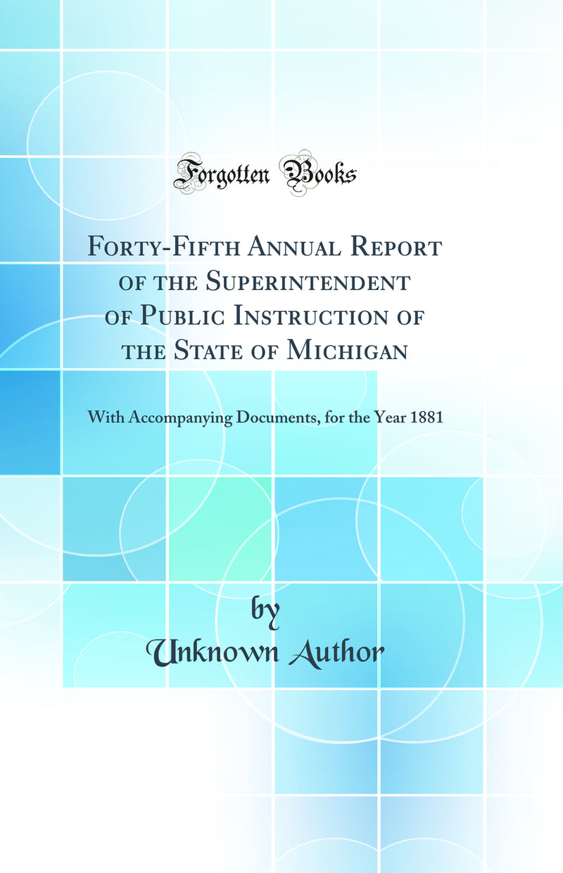 Forty-Fifth Annual Report of the Superintendent of Public Instruction of the State of Michigan: With Accompanying Documents, for the Year 1881 (Classic Reprint)
