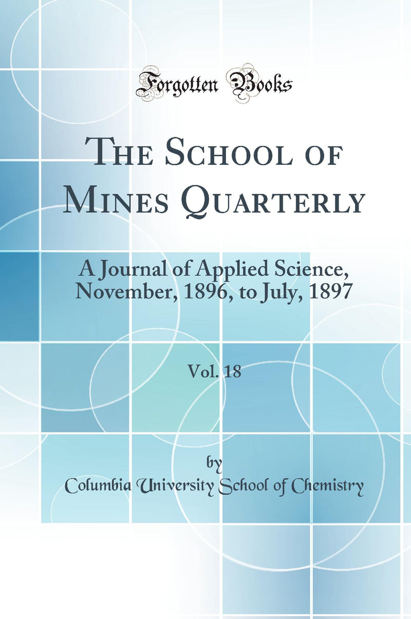 The School of Mines Quarterly, Vol. 18: A Journal of Applied Science, November, 1896, to July, 1897 (Classic Reprint)