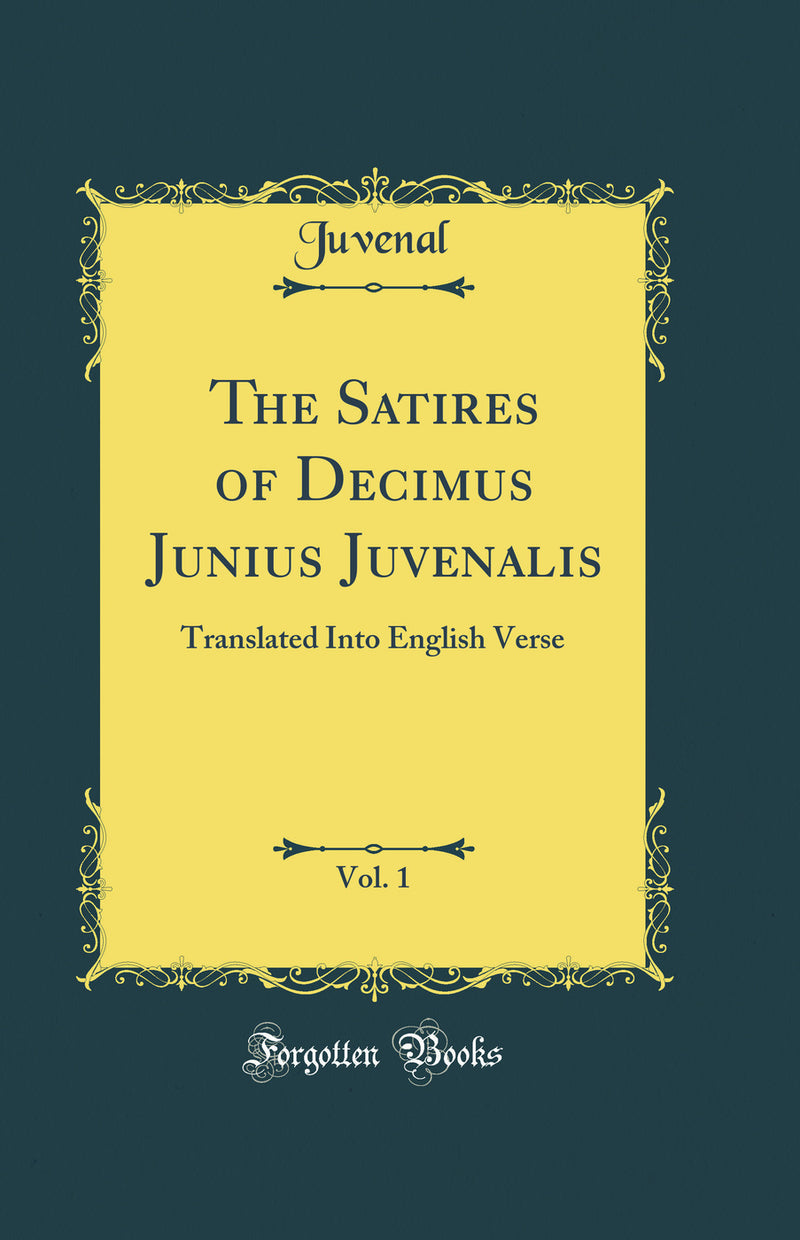 The Satires of Decimus Junius Juvenalis, Vol. 1: Translated Into English Verse (Classic Reprint)