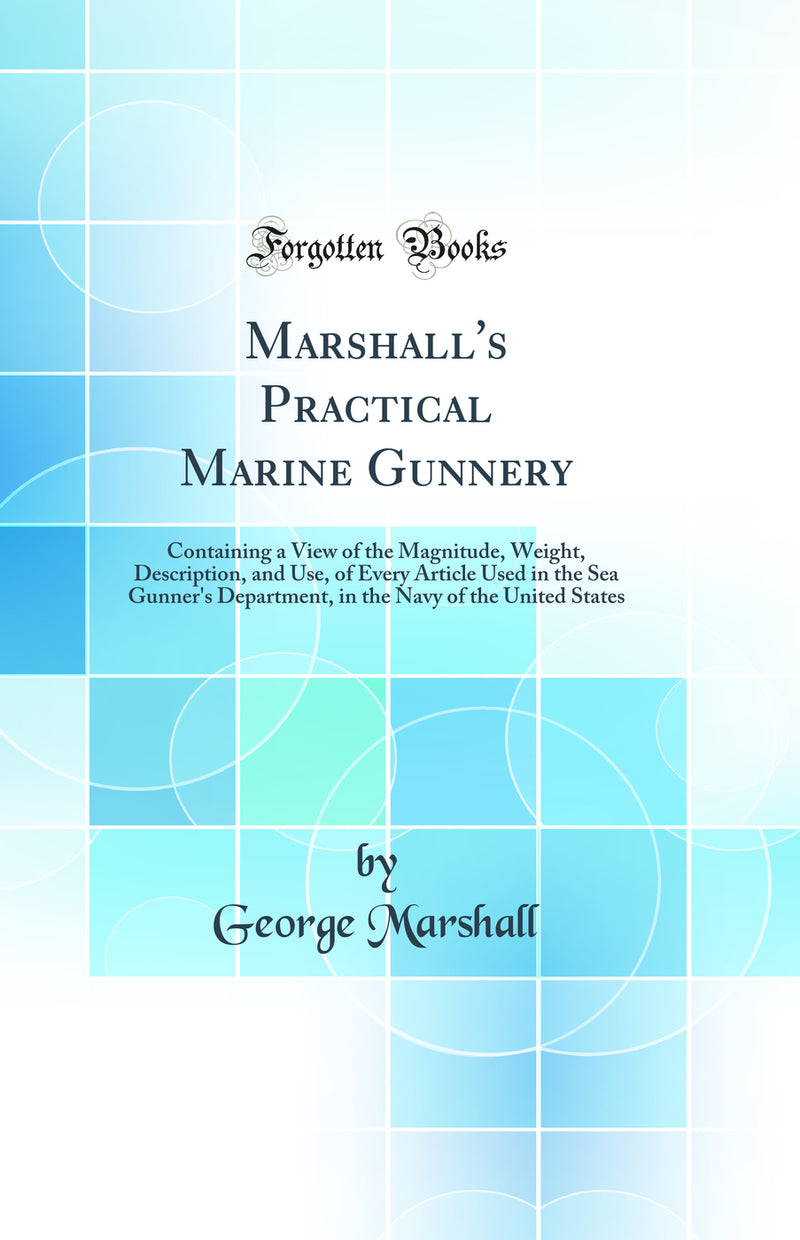 Marshall's Practical Marine Gunnery: Containing a View of the Magnitude, Weight, Description, and Use, of Every Article Used in the Sea Gunner's Department, in the Navy of the United States (Classic Reprint)