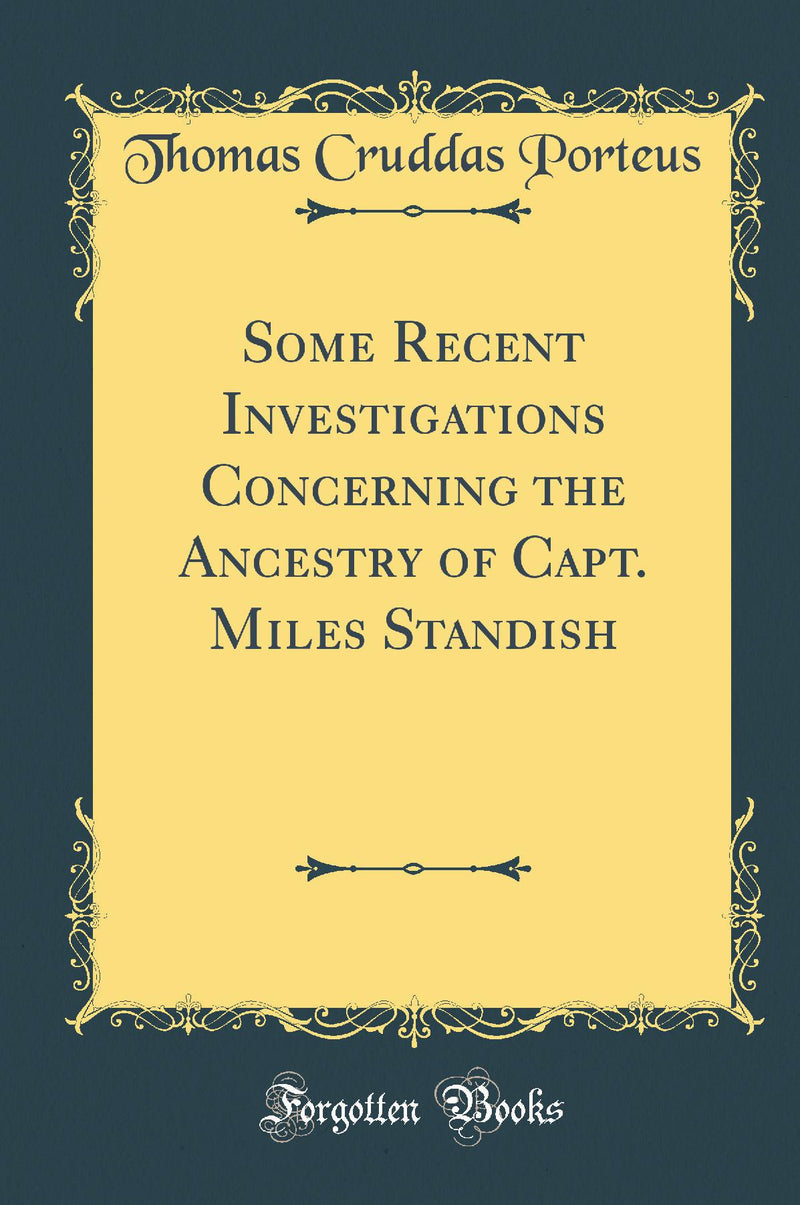 Some Recent Investigations Concerning the Ancestry of Capt. Miles Standish (Classic Reprint)