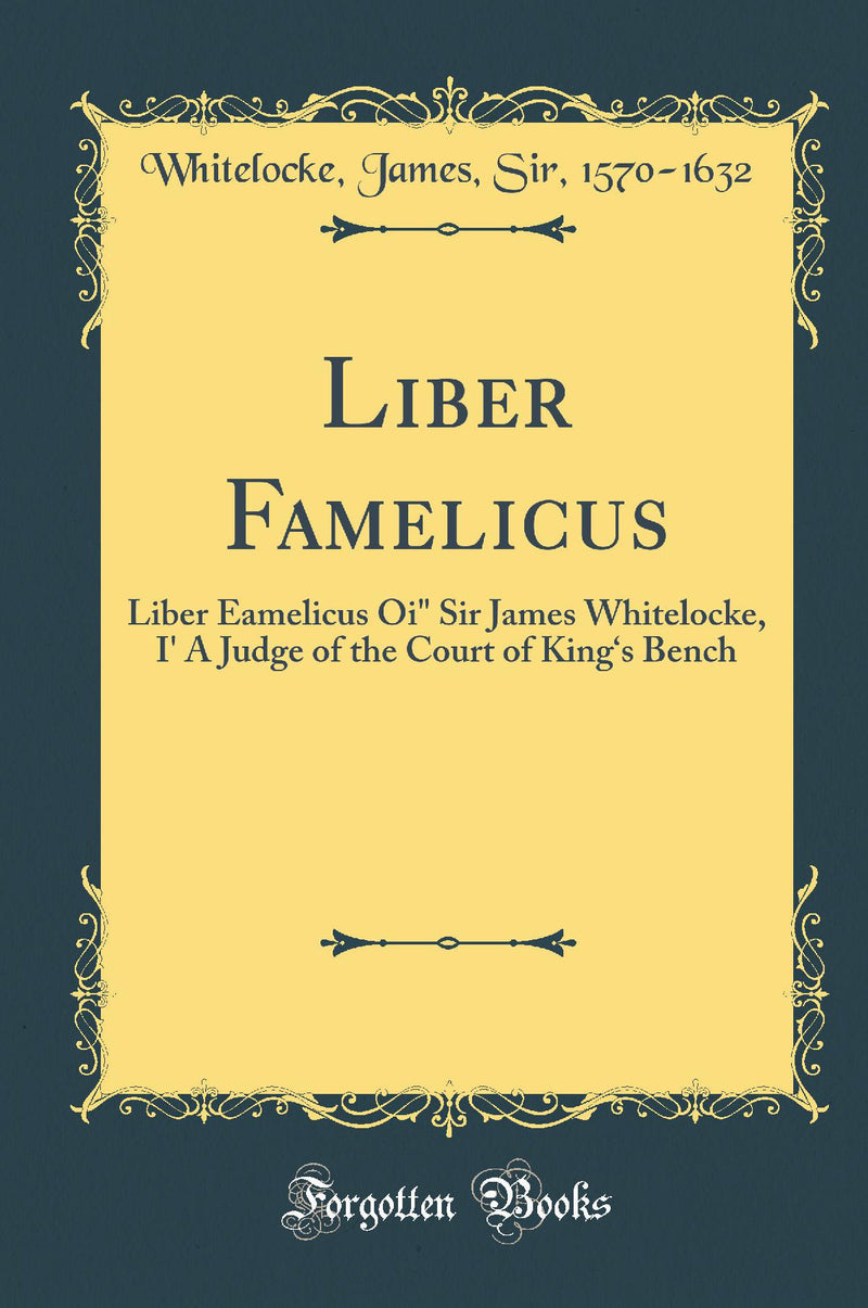 "Liber Famelicus: Liber Eamelicus Oi"" Sir James Whitelocke, \I' A Judge of the Court of King's Bench (Classic Reprint)"