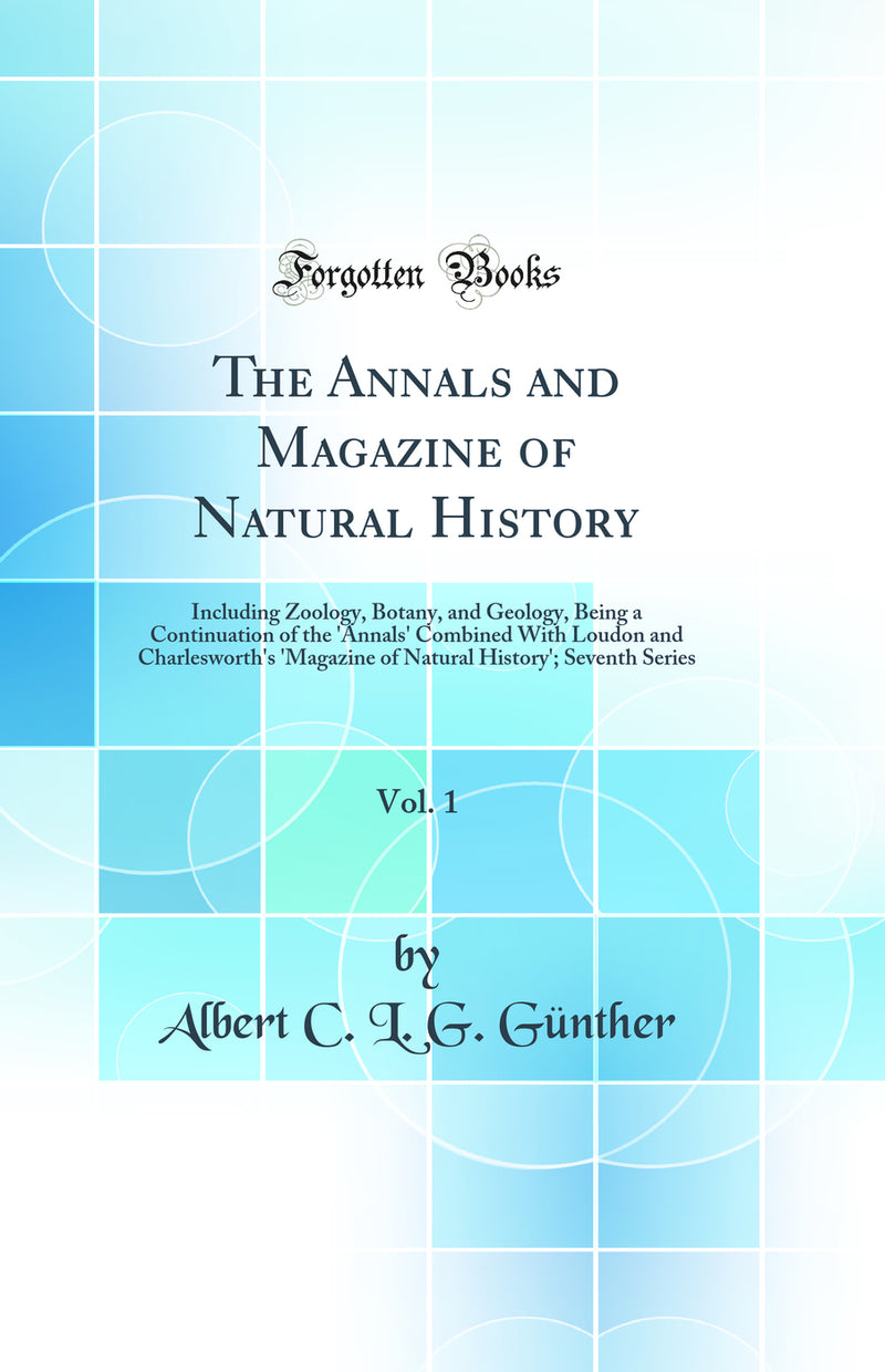 The Annals and Magazine of Natural History, Vol. 1: Including Zoology, Botany, and Geology, Being a Continuation of the 'Annals' Combined With Loudon and Charlesworth's 'Magazine of Natural History'; Seventh Series (Classic Reprint)