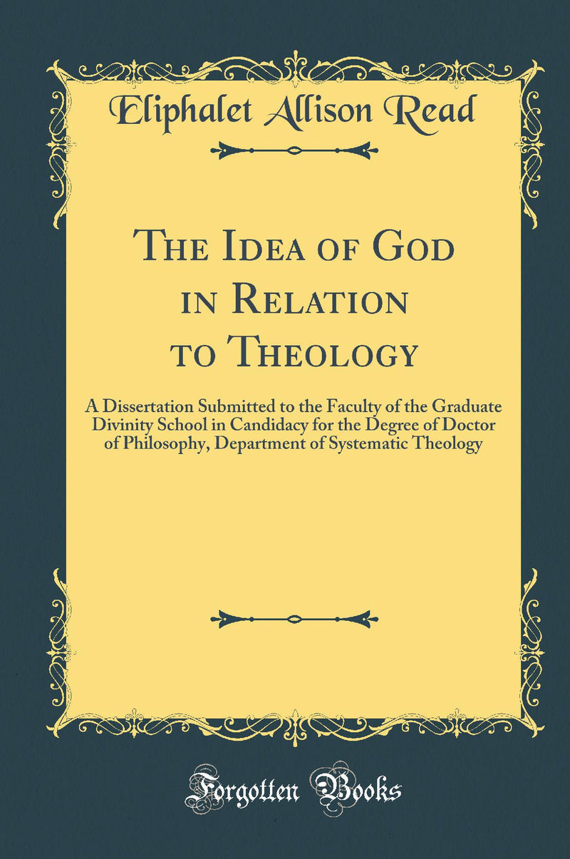 The Idea of God in Relation to Theology: A Dissertation Submitted to the Faculty of the Graduate Divinity School in Candidacy for the Degree of Doctor of Philosophy, Department of Systematic Theology (Classic Reprint)