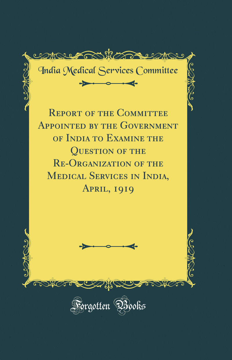 Report of the Committee Appointed by the Government of India to Examine the Question of the Re-Organization of the Medical Services in India, April, 1919 (Classic Reprint)
