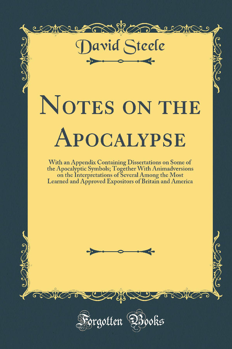 Notes on the Apocalypse: With an Appendix Containing Dissertations on Some of the Apocalyptic Symbols; Together With Animadversions on the Interpretations of Several Among the Most Learned and Approved Expositors of Britain and America (Classic Repri