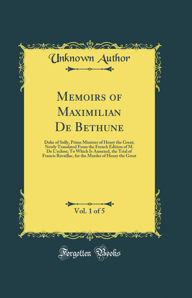 Memoirs of Maximilian De Bethune, Vol. 1 of 5: Duke of Sully, Prime Minister of Henry the Great; Newly Translated From the French Edition of M. De L'ecluse; To Which Is Annexed, the Trial of Francis Ravaillac, for the Murder of Henry the Great