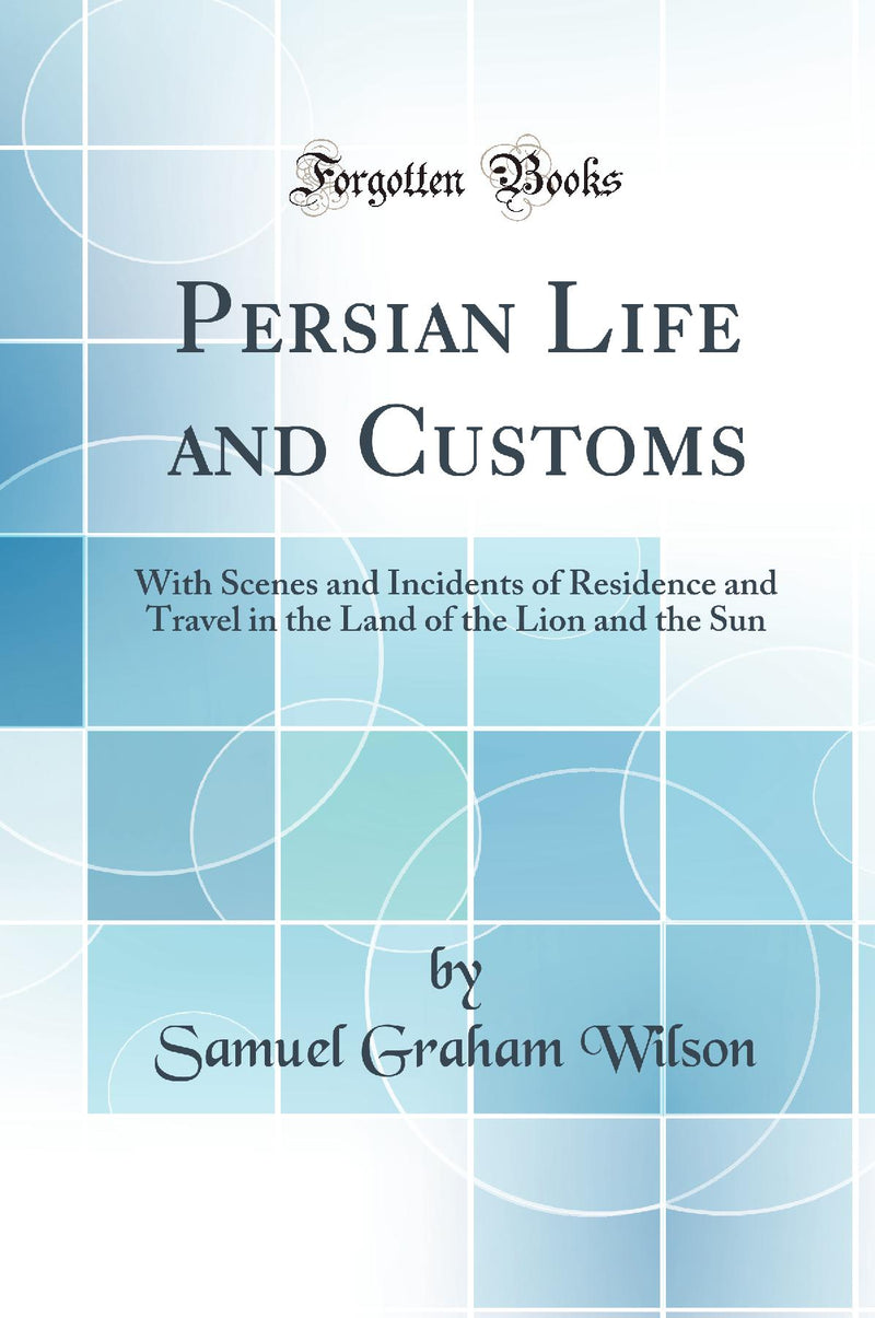 Persian Life and Customs: With Scenes and Incidents of Residence and Travel in the Land of the Lion and the Sun (Classic Reprint)