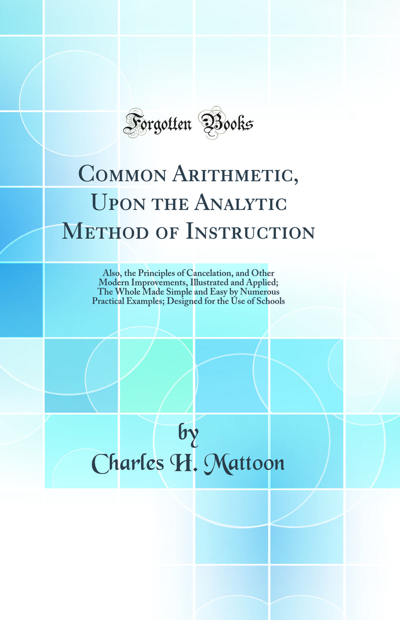 Common Arithmetic, Upon the Analytic Method of Instruction: Also, the Principles of Cancelation, and Other Modern Improvements, Illustrated and Applied; The Whole Made Simple and Easy by Numerous Practical Examples; Designed for the Use of Schools