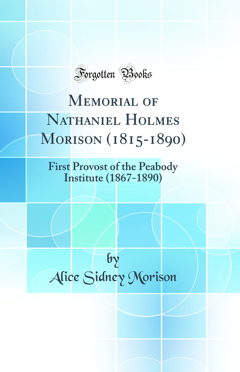 Memorial of Nathaniel Holmes Morison (1815-1890): First Provost of the Peabody Institute (1867-1890) (Classic Reprint)