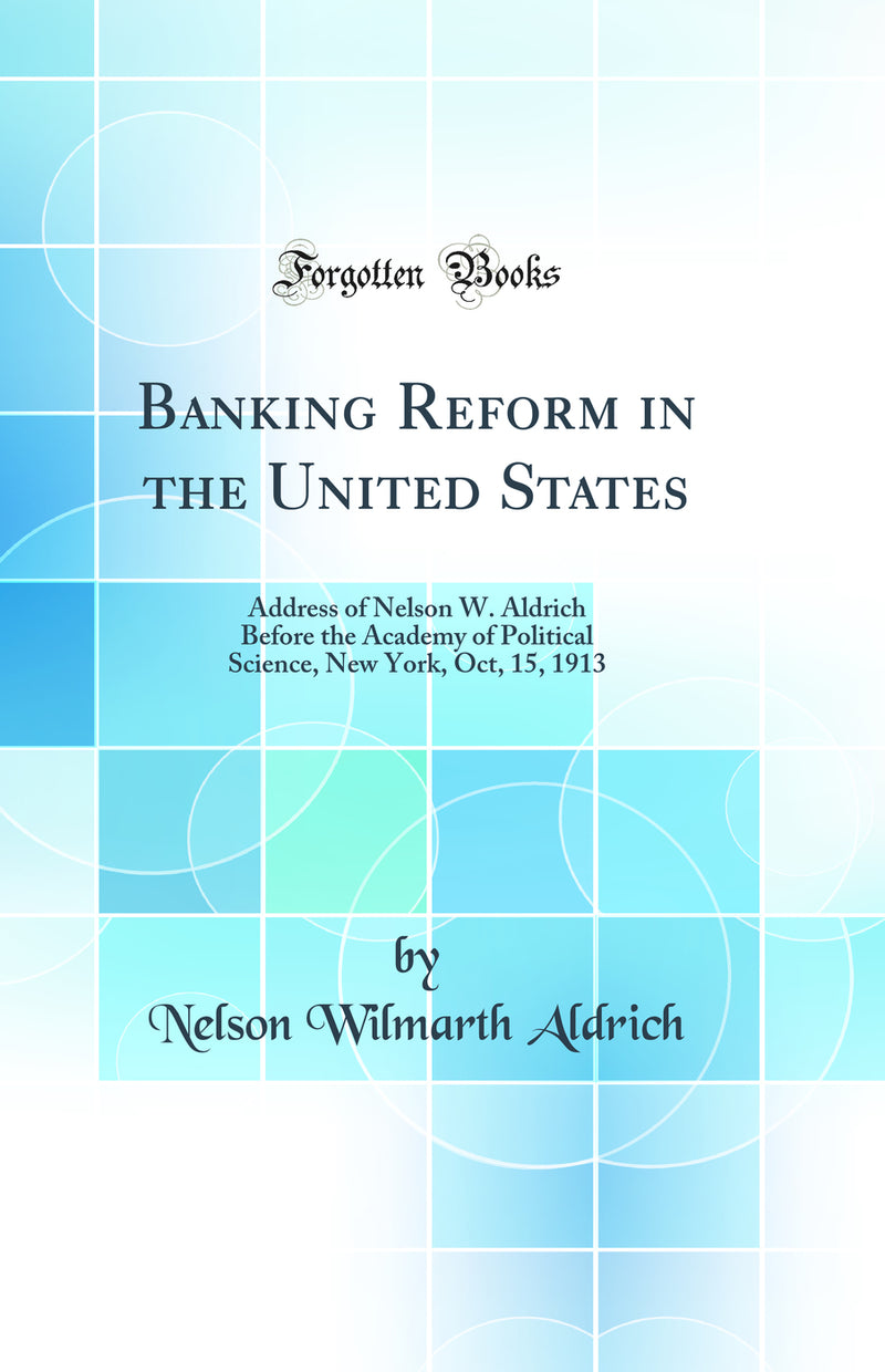 Banking Reform in the United States: Address of Nelson W. Aldrich Before the Academy of Political Science, New York, Oct, 15, 1913 (Classic Reprint)