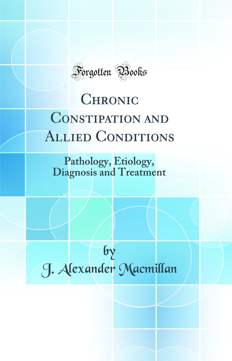 Chronic Constipation and Allied Conditions: Pathology, Etiology, Diagnosis and Treatment (Classic Reprint)