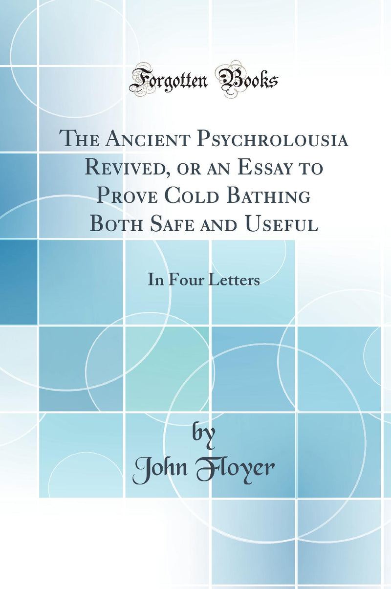 The Ancient Psychrolousia Revived, or an Essay to Prove Cold Bathing Both Safe and Useful: In Four Letters (Classic Reprint)