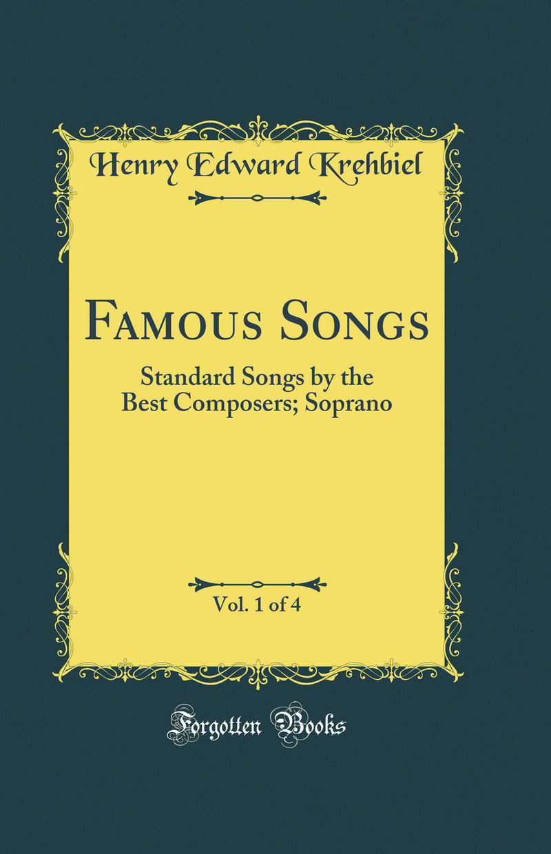 Famous Songs, Vol. 1 of 4: Standard Songs by the Best Composers; Soprano (Classic Reprint)