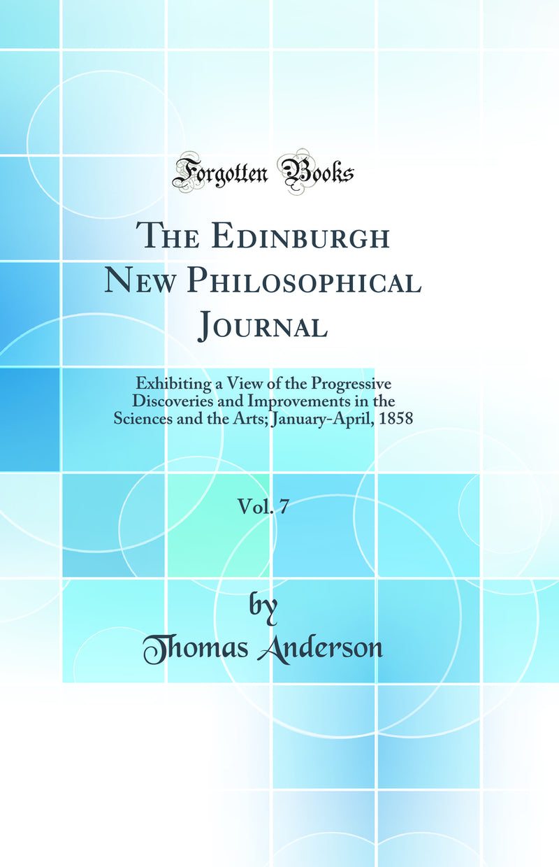 The Edinburgh New Philosophical Journal, Vol. 7: Exhibiting a View of the Progressive Discoveries and Improvements in the Sciences and the Arts; January-April, 1858 (Classic Reprint)