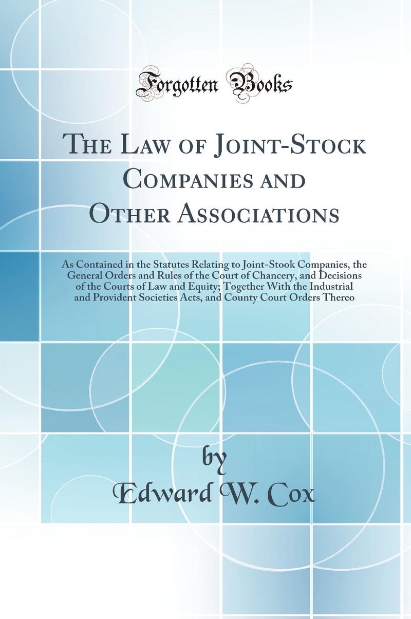 The Law of Joint-Stock Companies and Other Associations: As Contained in the Statutes Relating to Joint-Stook Companies, the General Orders and Rules of the Court of Chancery, and Decisions of the Courts of Law and Equity; Together With the Industrial a