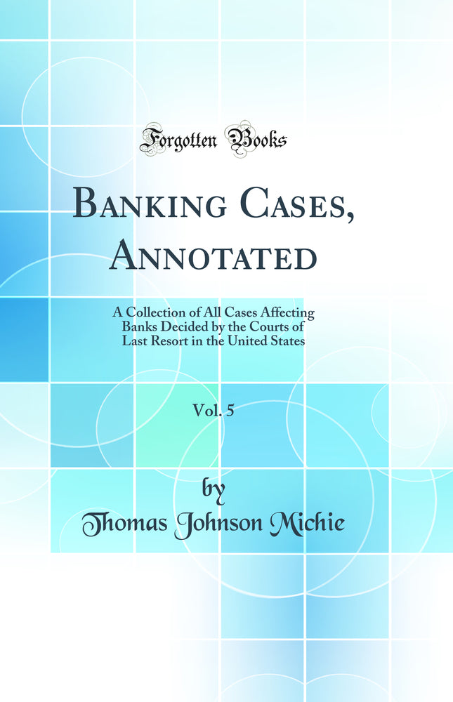Banking Cases, Annotated, Vol. 5: A Collection of All Cases Affecting Banks Decided by the Courts of Last Resort in the United States (Classic Reprint)
