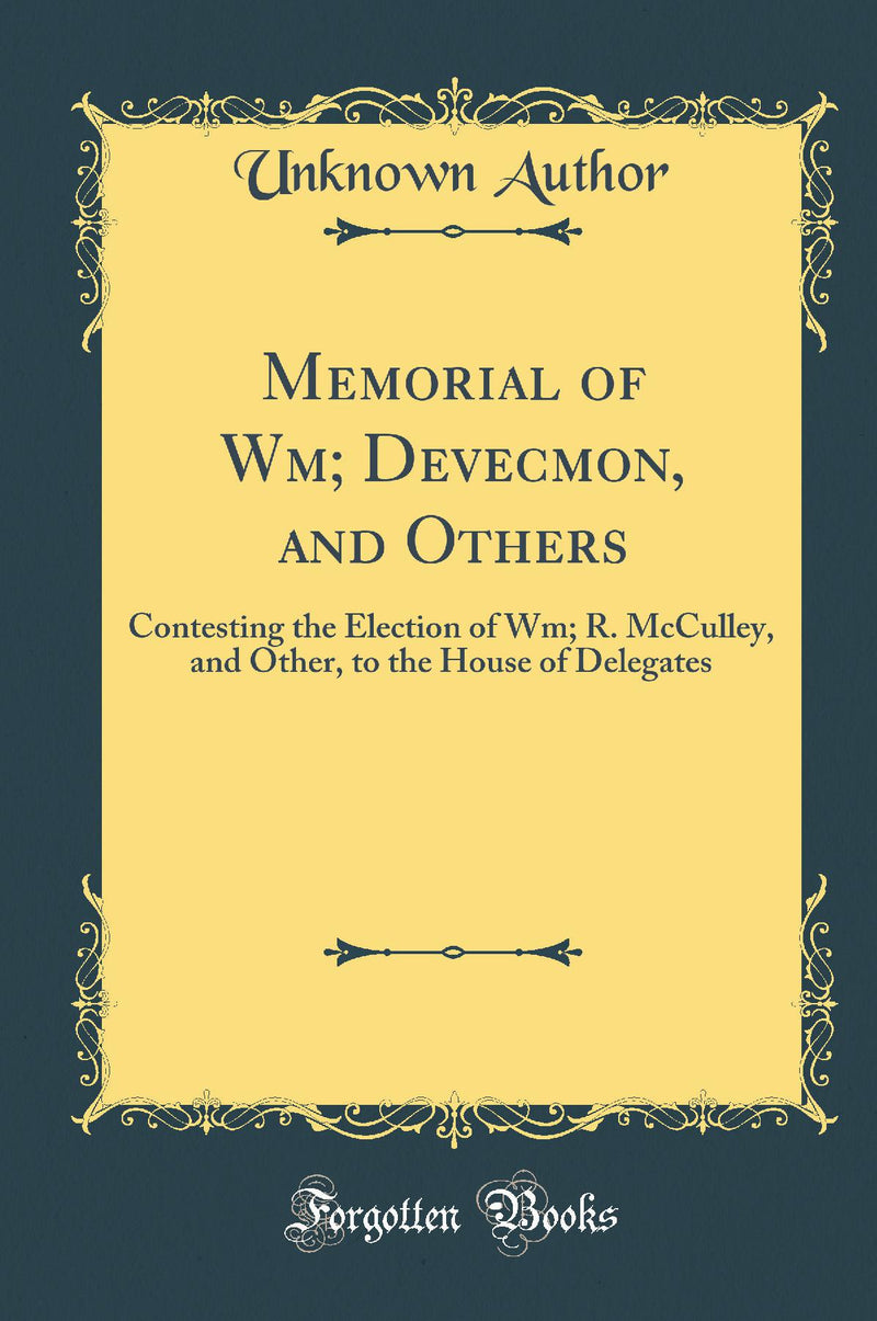 Memorial of Wm; Devecmon, and Others: Contesting the Election of Wm; R. McCulley, and Other, to the House of Delegates (Classic Reprint)