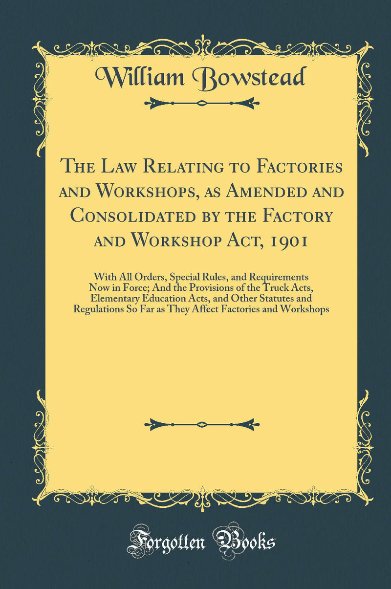 The Law Relating to Factories and Workshops, as Amended and Consolidated by the Factory and Workshop Act, 1901: With All Orders, Special Rules, and Requirements Now in Force; And the Provisions of the Truck Acts, Elementary Education Acts, and Other