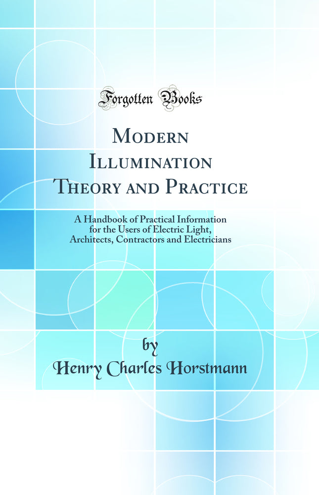 Modern Illumination Theory and Practice: A Handbook of Practical Information for the Users of Electric Light, Architects, Contractors and Electricians (Classic Reprint)