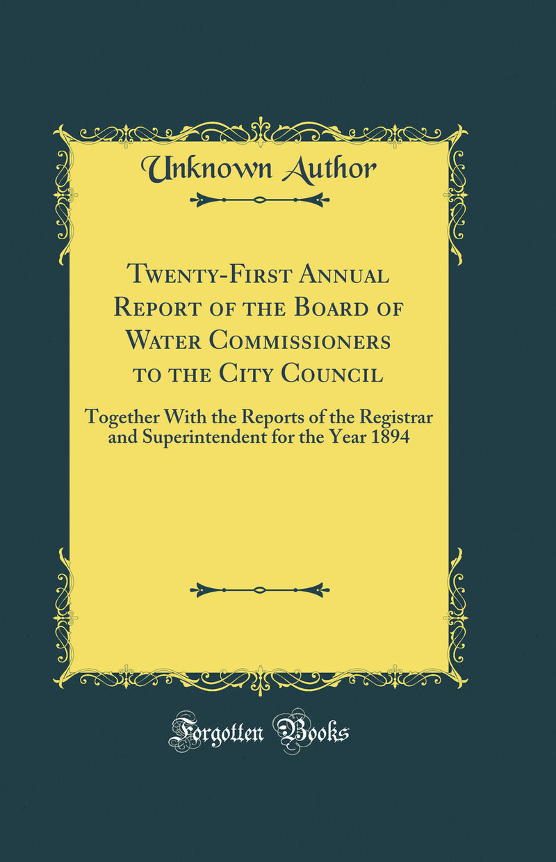 Twenty-First Annual Report of the Board of Water Commissioners to the City Council: Together With the Reports of the Registrar and Superintendent for the Year 1894 (Classic Reprint)