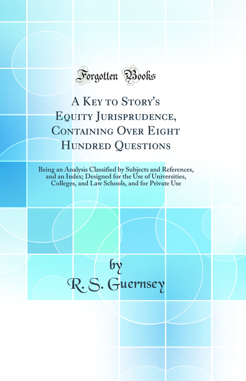 A Key to Story's Equity Jurisprudence, Containing Over Eight Hundred Questions: Being an Analysis Classified by Subjects and References, and an Index; Designed for the Use of Universities, Colleges, and Law Schools, and for Private Use (Classic Reprint)
