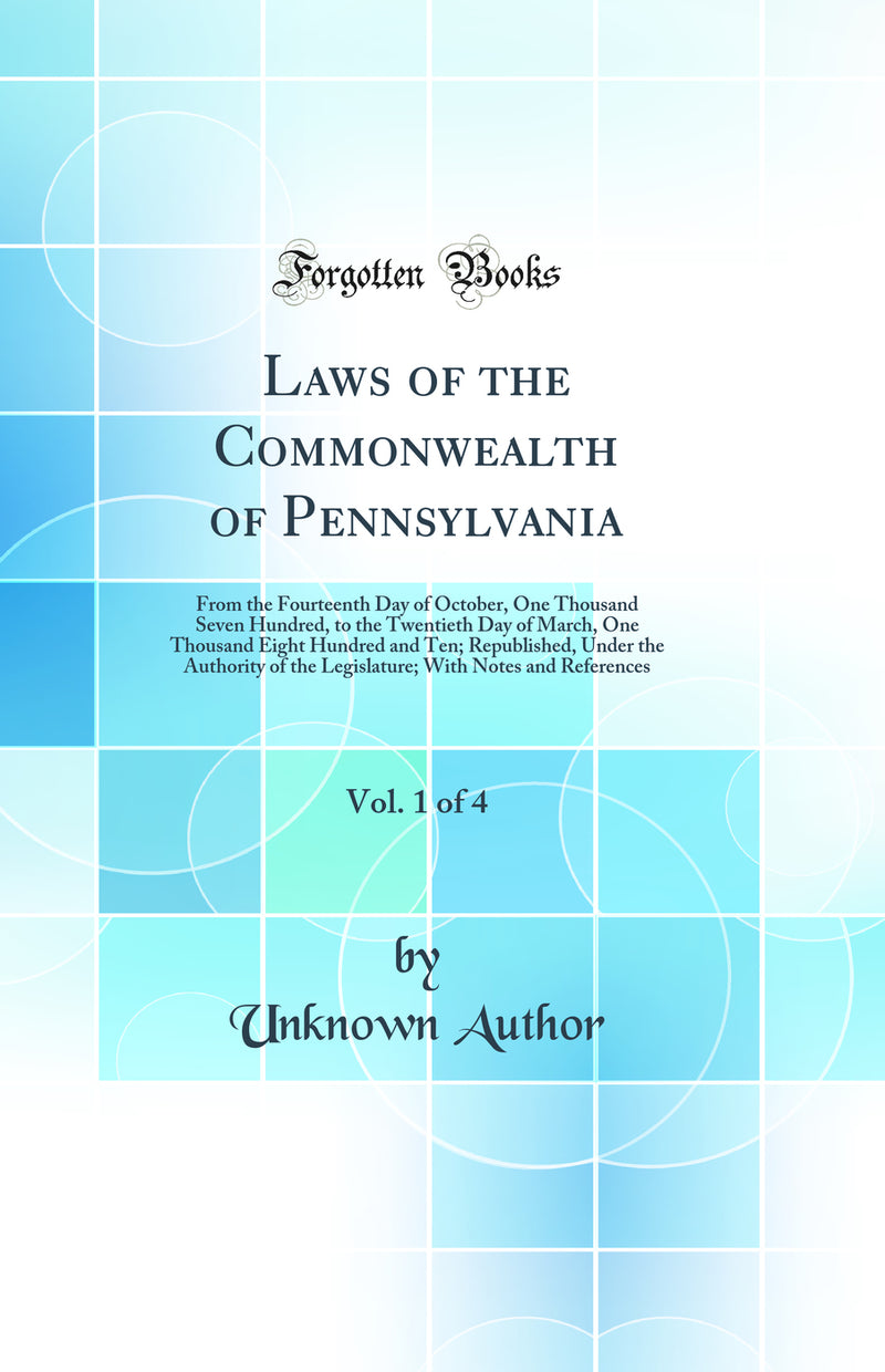 Laws of the Commonwealth of Pennsylvania, Vol. 1 of 4: From the Fourteenth Day of October, One Thousand Seven Hundred, to the Twentieth Day of March, One Thousand Eight Hundred and Ten; Republished, Under the Authority of the Legislature; With Notes and R