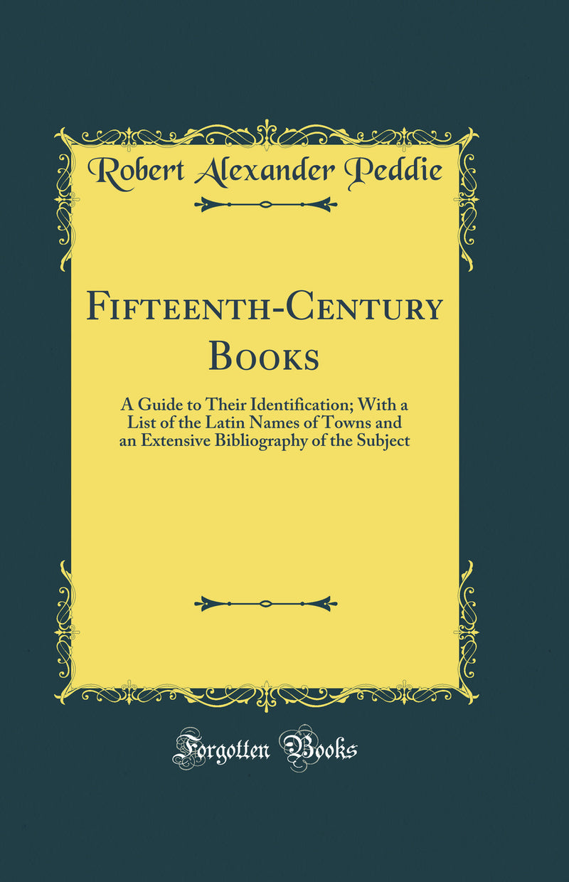 Fifteenth-Century Books: A Guide to Their Identification; With a List of the Latin Names of Towns and an Extensive Bibliography of the Subject (Classic Reprint)