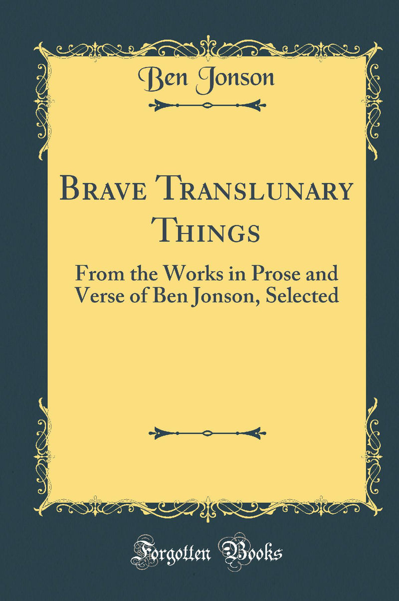 Brave Translunary Things: From the Works in Prose and Verse of Ben Jonson, Selected (Classic Reprint)