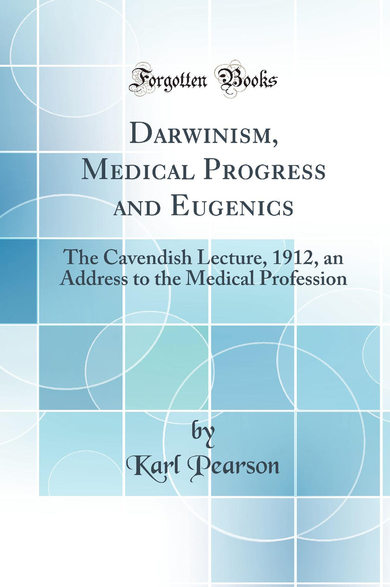 Darwinism, Medical Progress and Eugenics: The Cavendish Lecture, 1912, an Address to the Medical Profession (Classic Reprint)