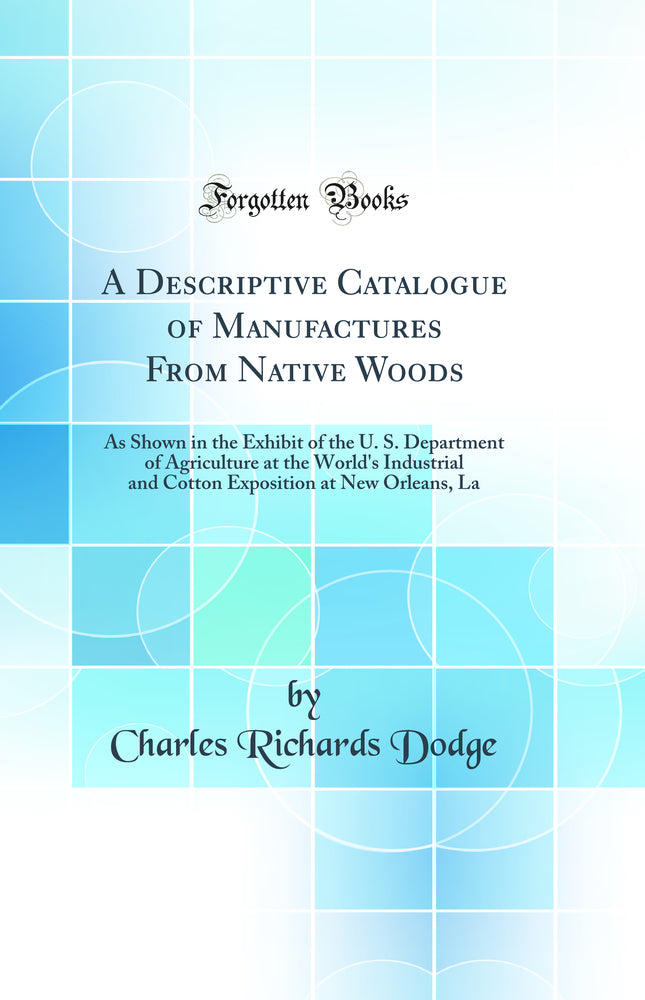 A Descriptive Catalogue of Manufactures From Native Woods: As Shown in the Exhibit of the U. S. Department of Agriculture at the World's Industrial and Cotton Exposition at New Orleans, La (Classic Reprint)