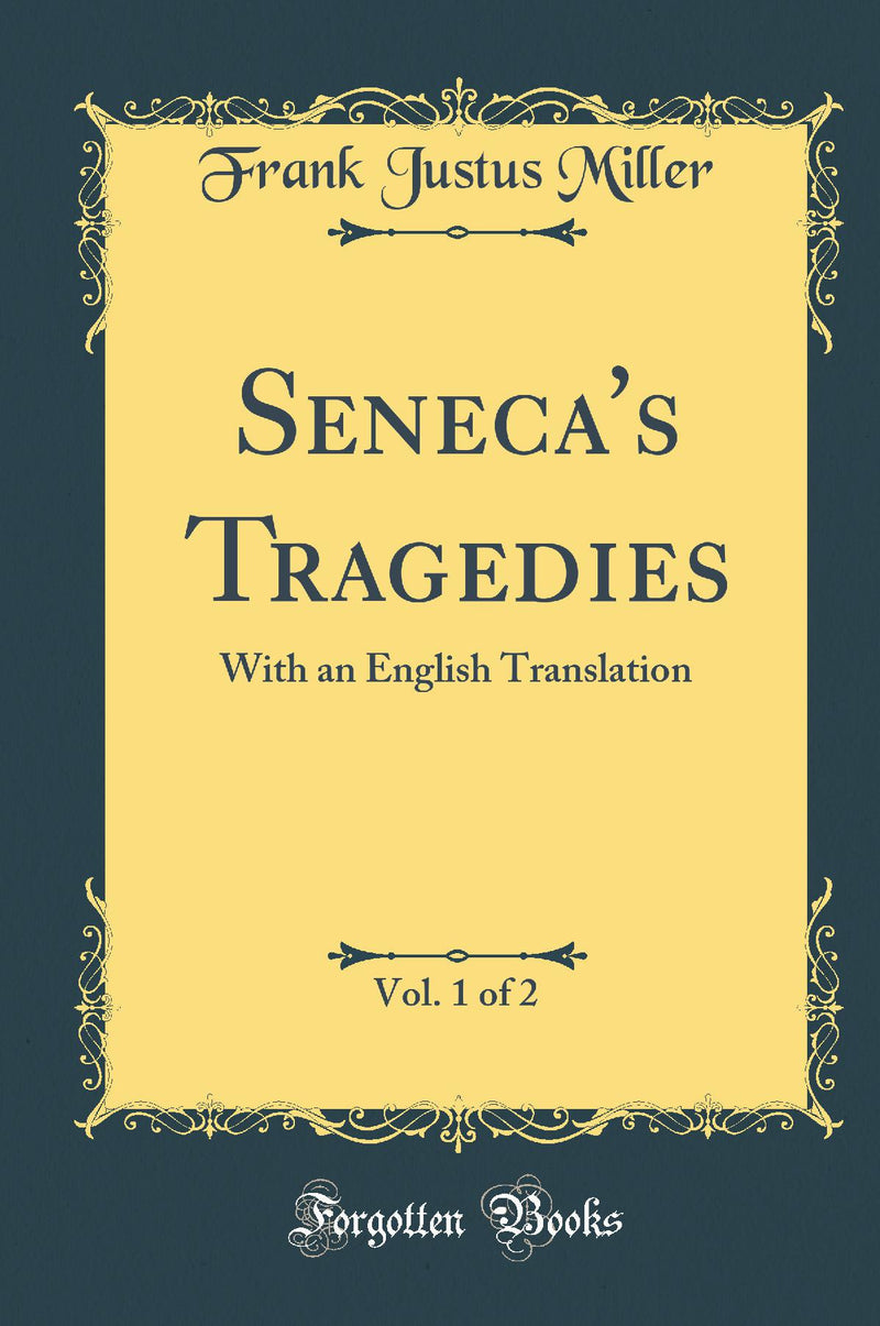 Seneca's Tragedies, Vol. 1 of 2: With an English Translation (Classic Reprint)