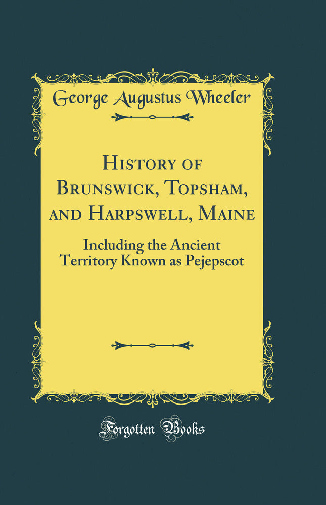 History of Brunswick, Topsham, and Harpswell, Maine: Including the Ancient Territory Known as Pejepscot (Classic Reprint)
