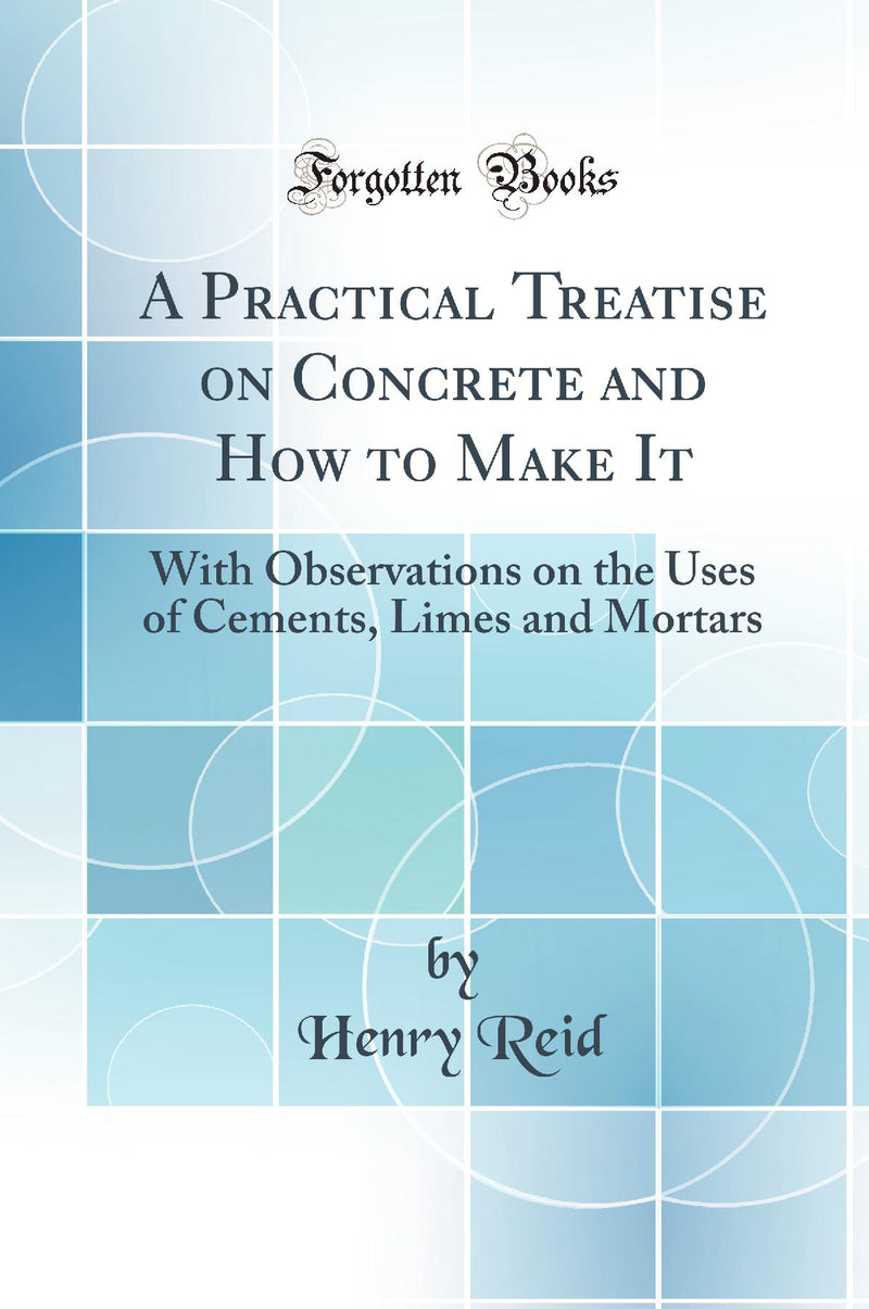 A Practical Treatise on Concrete and How to Make It: With Observations on the Uses of Cements, Limes and Mortars (Classic Reprint)